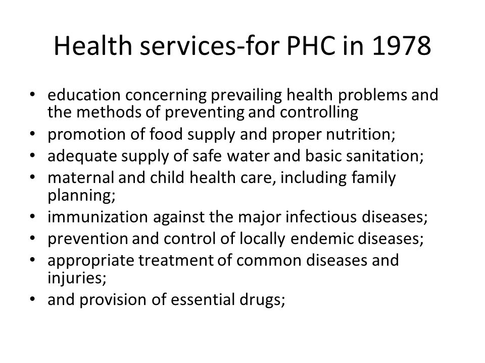 Health services-for PHC in 1978 education concerning prevailing health problems and the methods of preventing and controlling promotion of food supply and proper nutrition; adequate supply of safe water and basic sanitation; maternal and child health care, including family planning; immunization against the major infectious diseases; prevention and control of locally endemic diseases; appropriate treatment of common diseases and injuries; and provision of essential drugs;