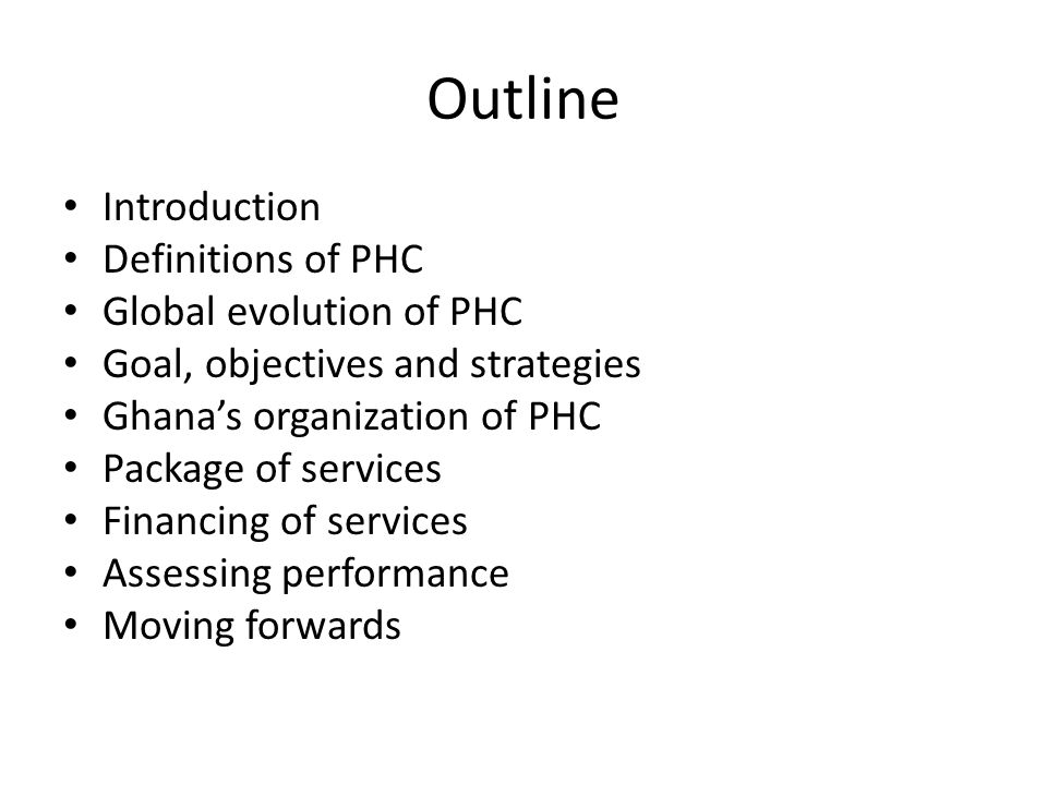 Outline Introduction Definitions of PHC Global evolution of PHC Goal, objectives and strategies Ghana's organization of PHC Package of services Financing of services Assessing performance Moving forwards