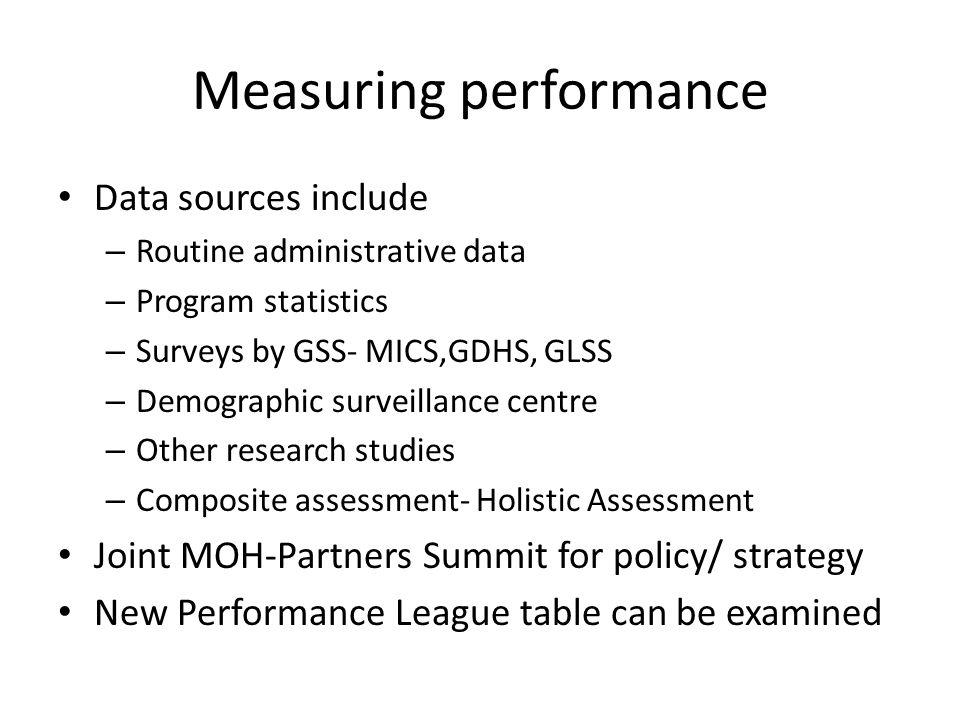 Measuring performance Data sources include – Routine administrative data – Program statistics – Surveys by GSS- MICS,GDHS, GLSS – Demographic surveill