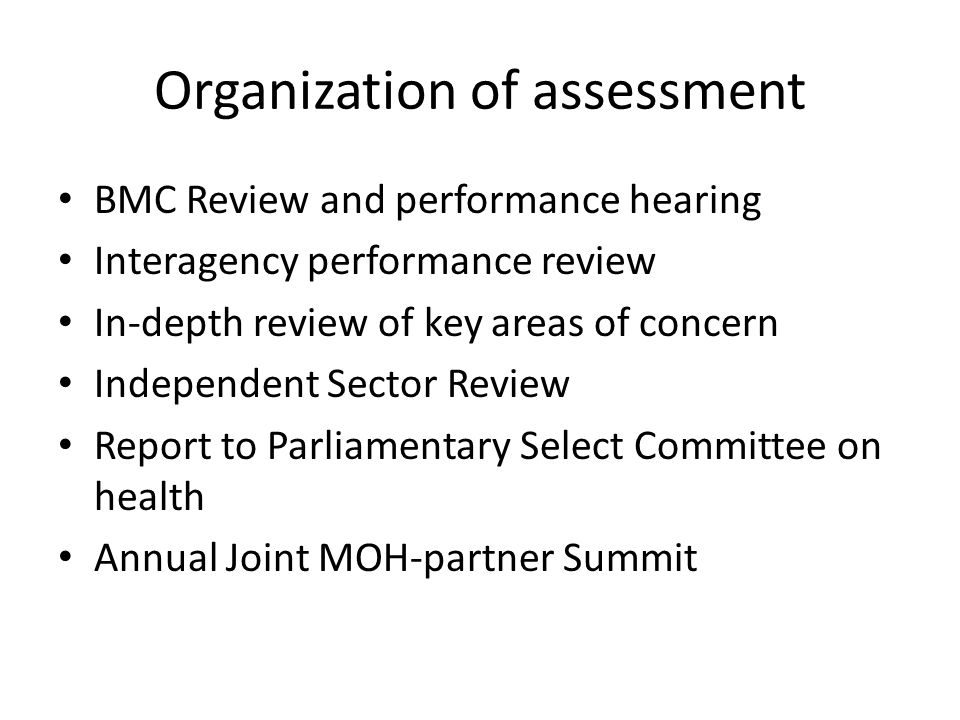 Organization of assessment BMC Review and performance hearing Interagency performance review In-depth review of key areas of concern Independent Sector Review Report to Parliamentary Select Committee on health Annual Joint MOH-partner Summit