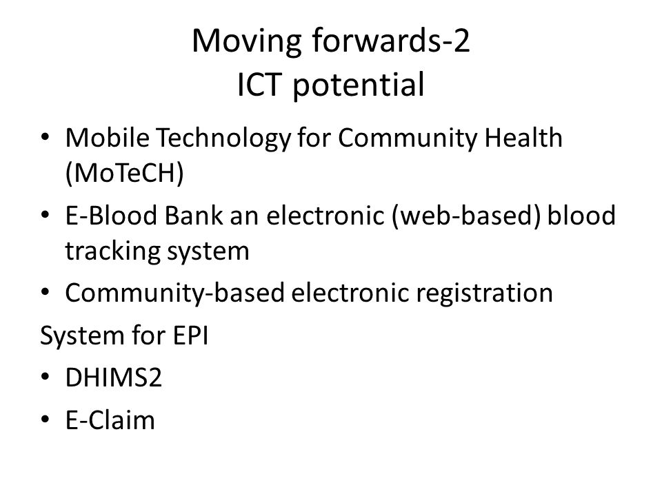 Moving forwards-2 ICT potential Mobile Technology for Community Health (MoTeCH) E-Blood Bank an electronic (web-based) blood tracking system Community