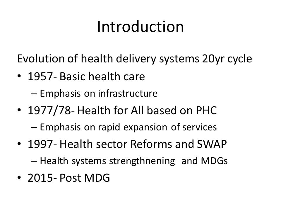Introduction Evolution of health delivery systems 20yr cycle 1957- Basic health care – Emphasis on infrastructure 1977/78- Health for All based on PHC – Emphasis on rapid expansion of services 1997- Health sector Reforms and SWAP – Health systems strengthnening and MDGs 2015- Post MDG