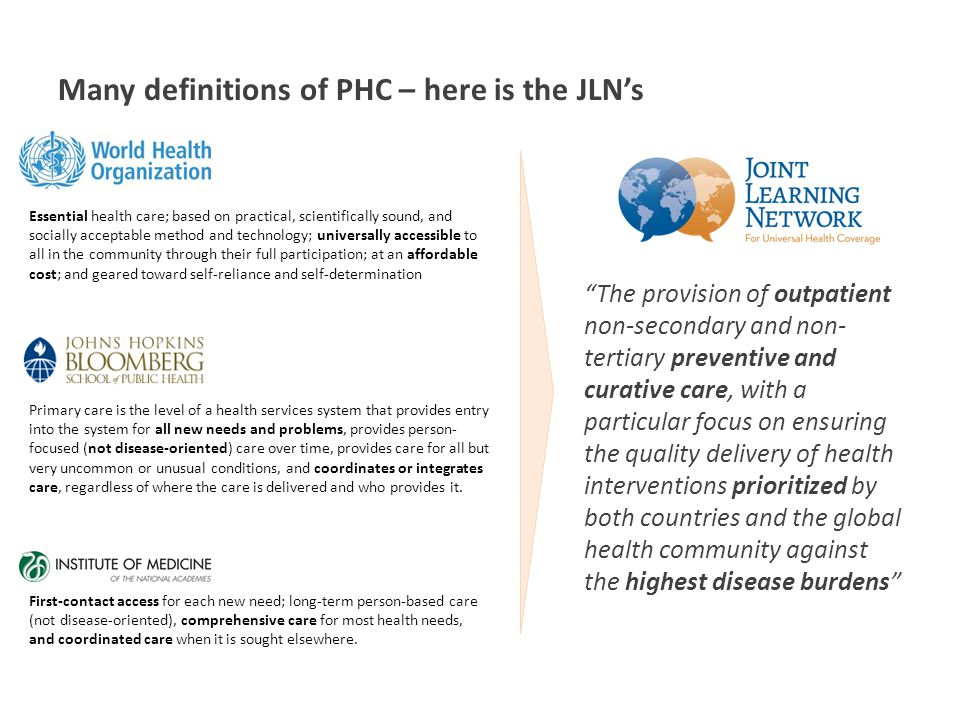 Many definitions of PHC – here is the JLN's Primary care is the level of a health services system that provides entry into the system for all new needs and problems, provides person- focused (not disease-oriented) care over time, provides care for all but very uncommon or unusual conditions, and coordinates or integrates care, regardless of where the care is delivered and who provides it.