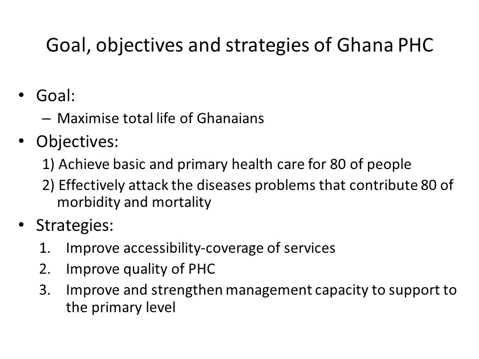 Goal, objectives and strategies of Ghana PHC Goal: – Maximise total life of Ghanaians Objectives: 1) Achieve basic and primary health care for 80 of people 2) Effectively attack the diseases problems that contribute 80 of morbidity and mortality Strategies: 1.Improve accessibility-coverage of services 2.Improve quality of PHC 3.Improve and strengthen management capacity to support to the primary level
