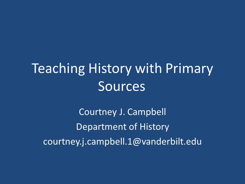 Teaching History with Primary Sources Courtney J. Campbell Department of History courtney.j.campbell.1@vanderbilt.edu