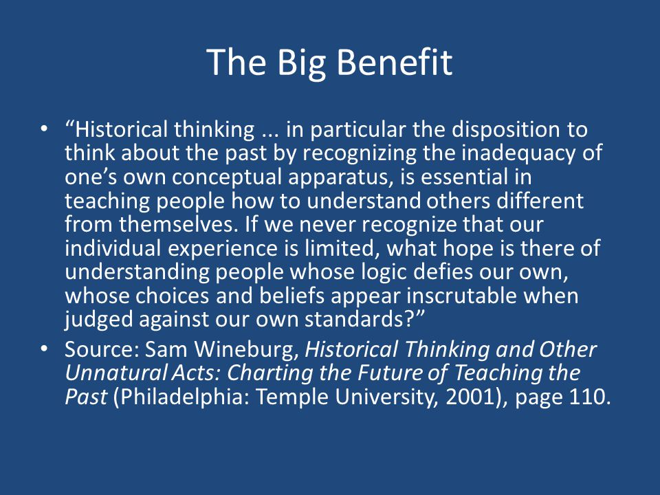 """The Big Benefit """"Historical thinking... in particular the disposition to think about the past by recognizing the inadequacy of one's own conceptual ap"""