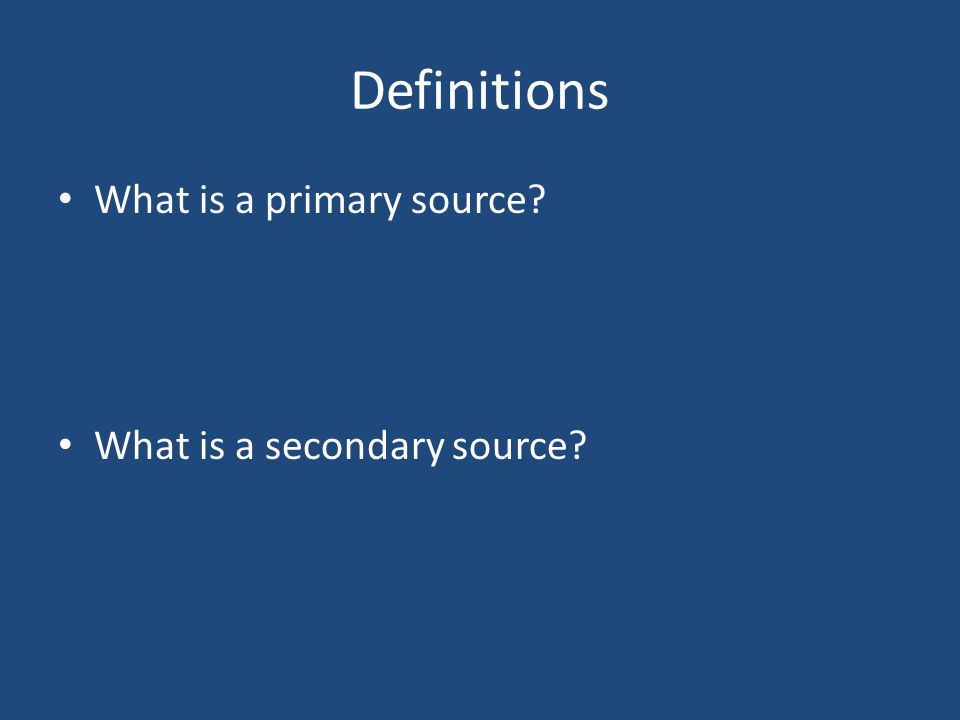 Definitions What is a primary source? What is a secondary source?