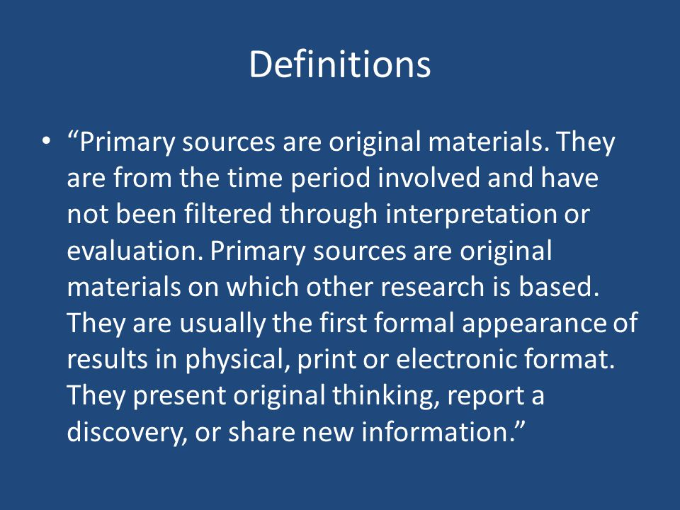 Definitions Primary sources are original materials.