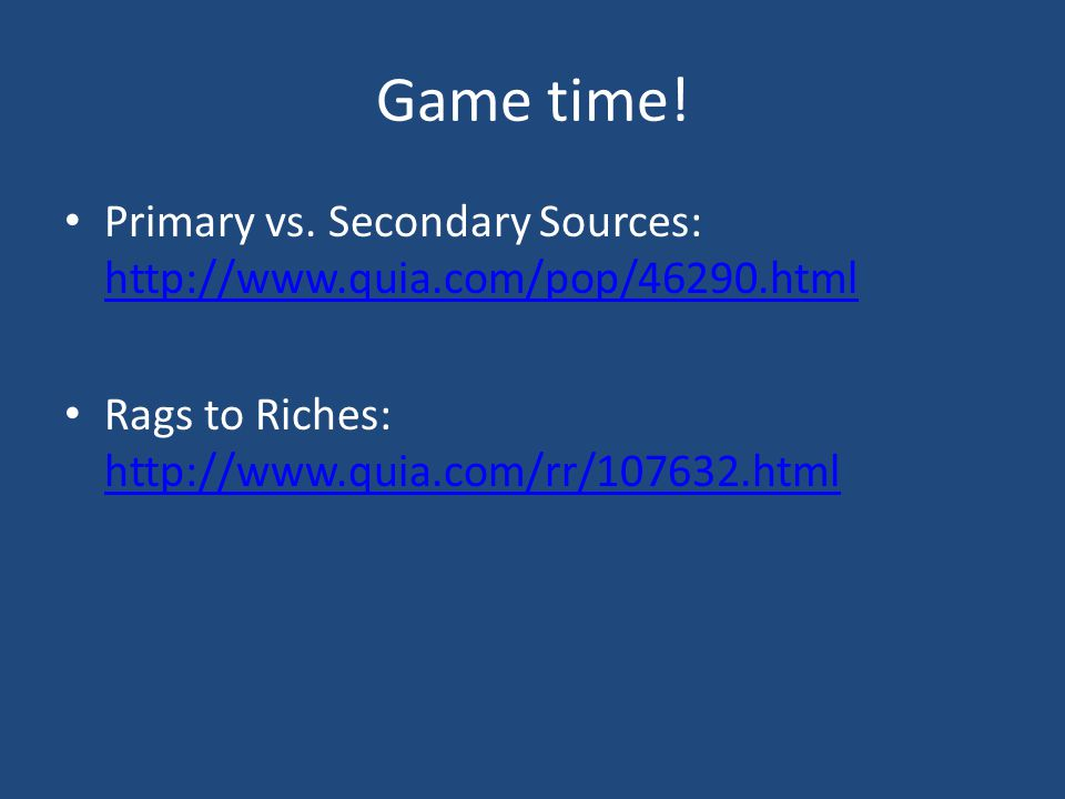 Game time! Primary vs. Secondary Sources: http://www.quia.com/pop/46290.html http://www.quia.com/pop/46290.html Rags to Riches: http://www.quia.com/rr