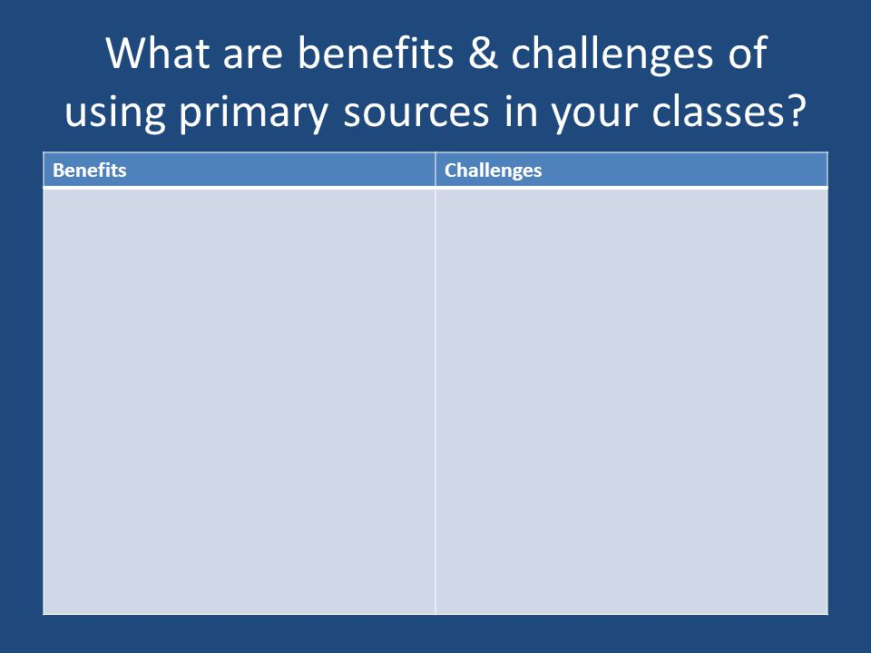 What are benefits & challenges of using primary sources in your classes BenefitsChallenges