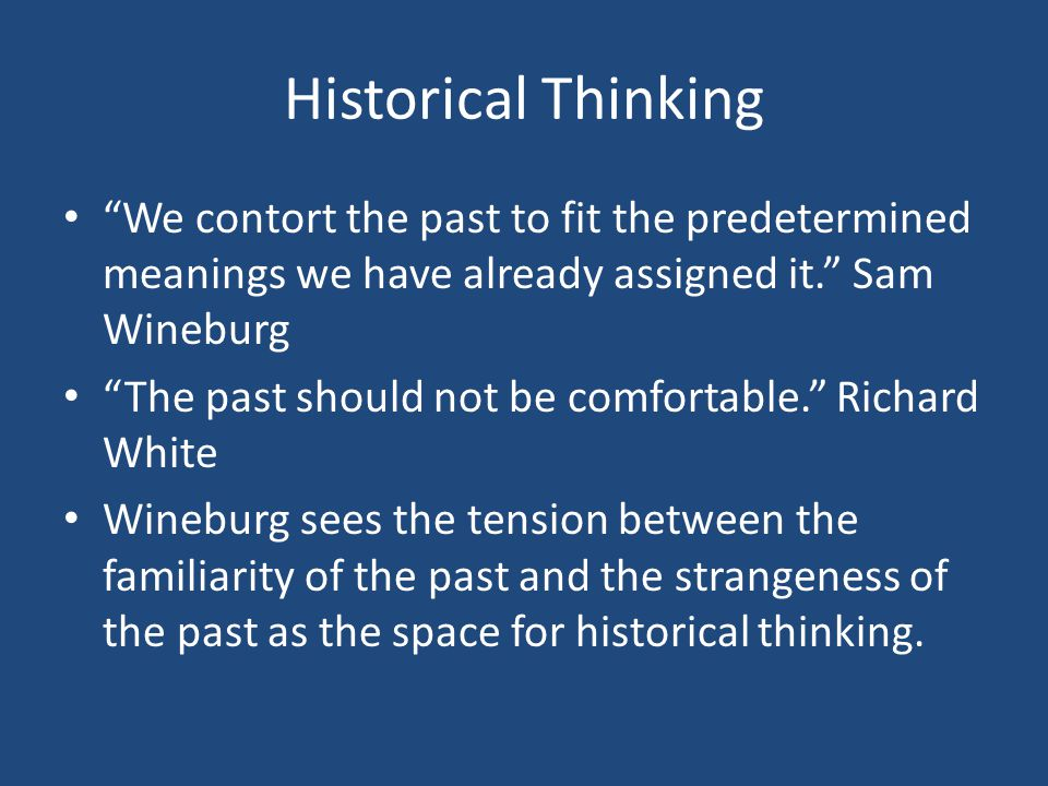 """Historical Thinking """"We contort the past to fit the predetermined meanings we have already assigned it."""" Sam Wineburg """"The past should not be comforta"""