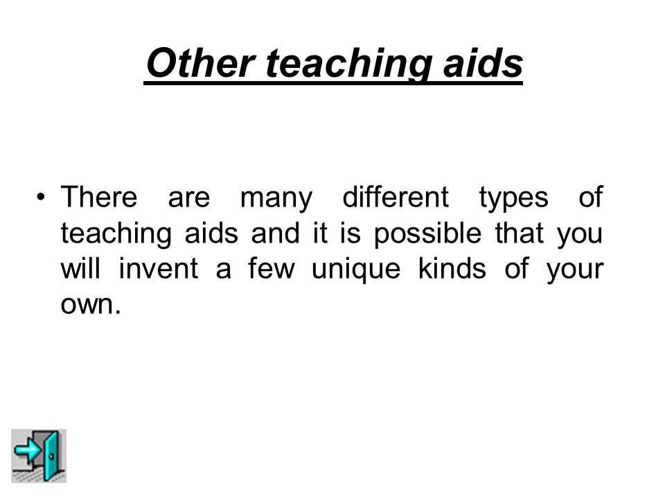 Other teaching aids There are many different types of teaching aids and it is possible that you will invent a few unique kinds of your own.