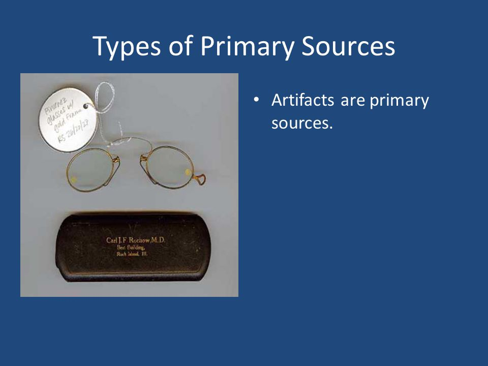 Types of Primary Sources Artifacts are primary sources.