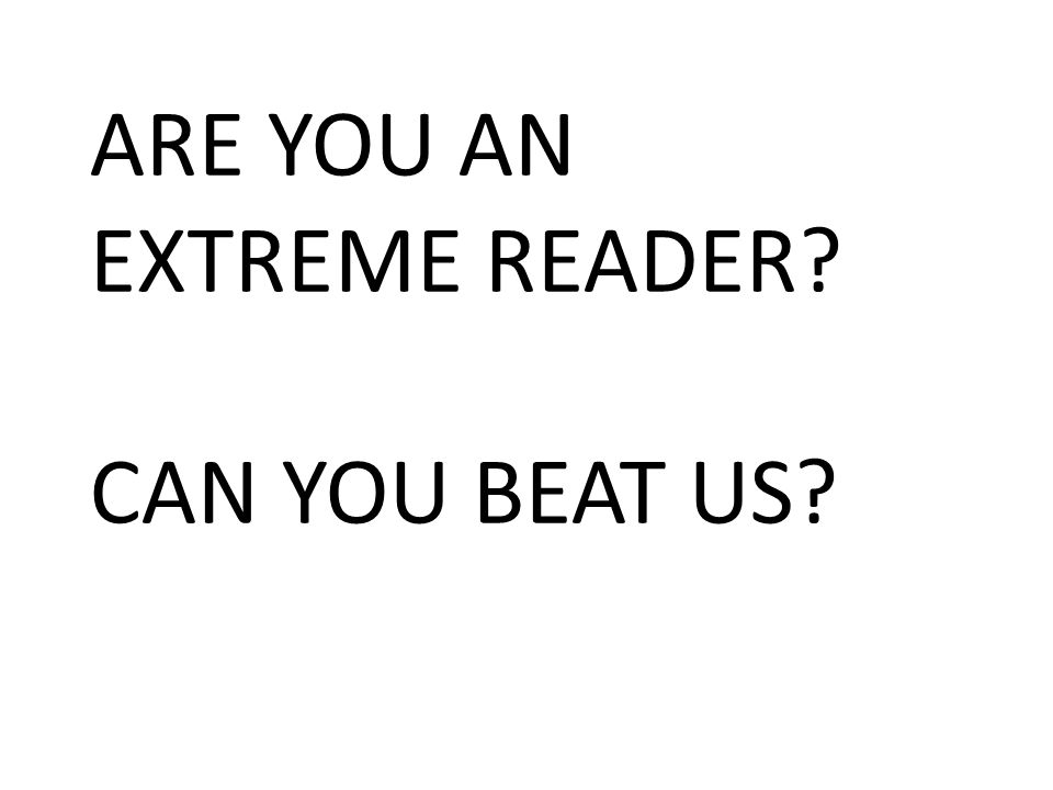 ARE YOU AN EXTREME READER? CAN YOU BEAT US?