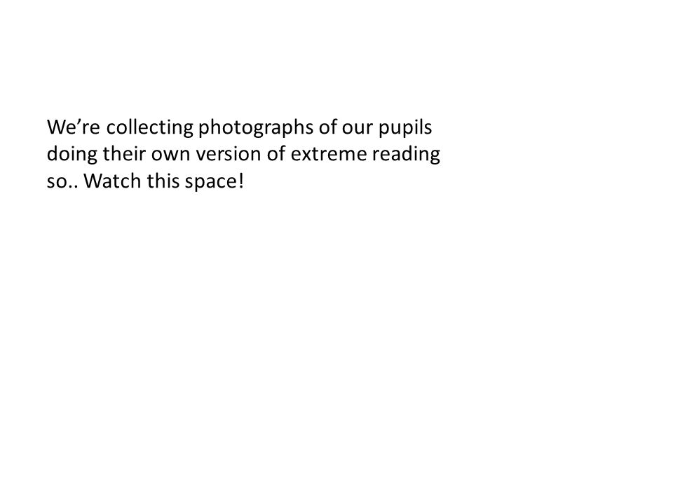 We're collecting photographs of our pupils doing their own version of extreme reading so.. Watch this space!