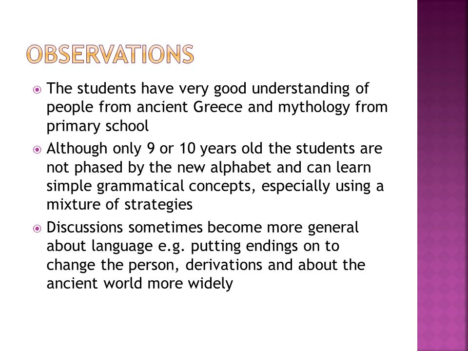  The students have very good understanding of people from ancient Greece and mythology from primary school  Although only 9 or 10 years old the students are not phased by the new alphabet and can learn simple grammatical concepts, especially using a mixture of strategies  Discussions sometimes become more general about language e.g.