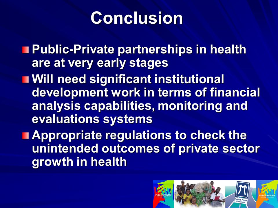 Conclusion Public-Private partnerships in health are at very early stages Will need significant institutional development work in terms of financial analysis capabilities, monitoring and evaluations systems Appropriate regulations to check the unintended outcomes of private sector growth in health