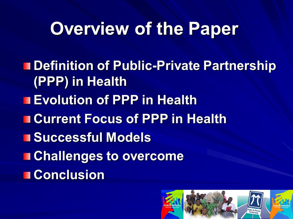 Overview of the Paper Definition of Public-Private Partnership (PPP) in Health Evolution of PPP in Health Current Focus of PPP in Health Successful Models Challenges to overcome Conclusion