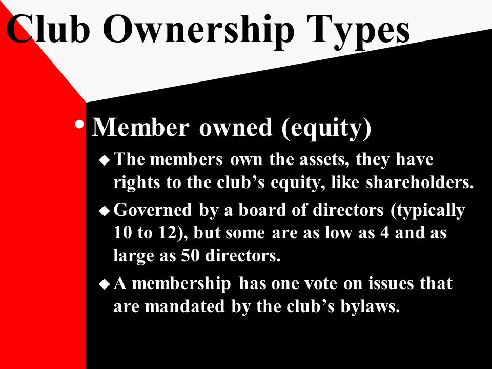 Club Ownership Types Member owned (equity)  The members own the assets, they have rights to the club's equity, like shareholders.