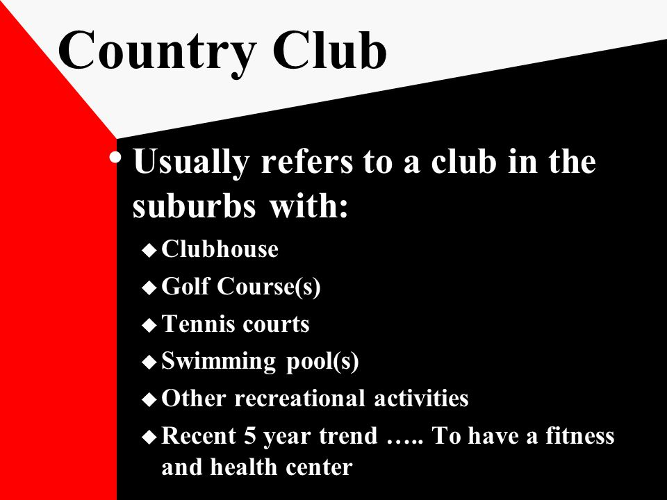 Country Club Usually refers to a club in the suburbs with:  Clubhouse  Golf Course(s)  Tennis courts  Swimming pool(s)  Other recreational activities  Recent 5 year trend …..
