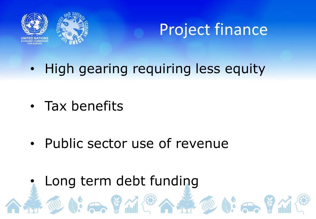 Project finance High gearing requiring less equity Tax benefits Public sector use of revenue Long term debt funding