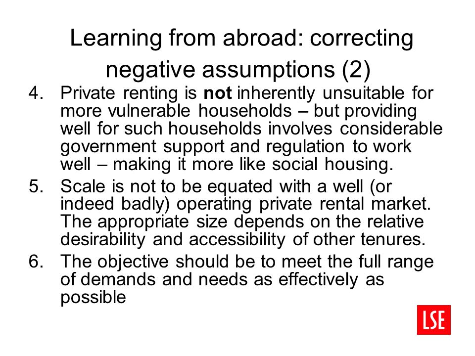Learning from abroad: correcting negative assumptions (2) 4.Private renting is not inherently unsuitable for more vulnerable households – but providing well for such households involves considerable government support and regulation to work well – making it more like social housing.