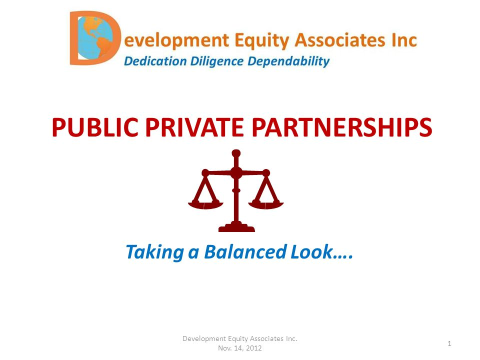 PUBLIC PRIVATE PARTNERSHIPS Taking a Balanced Look…. Development Equity Associates Inc. Nov. 14, 2012 1