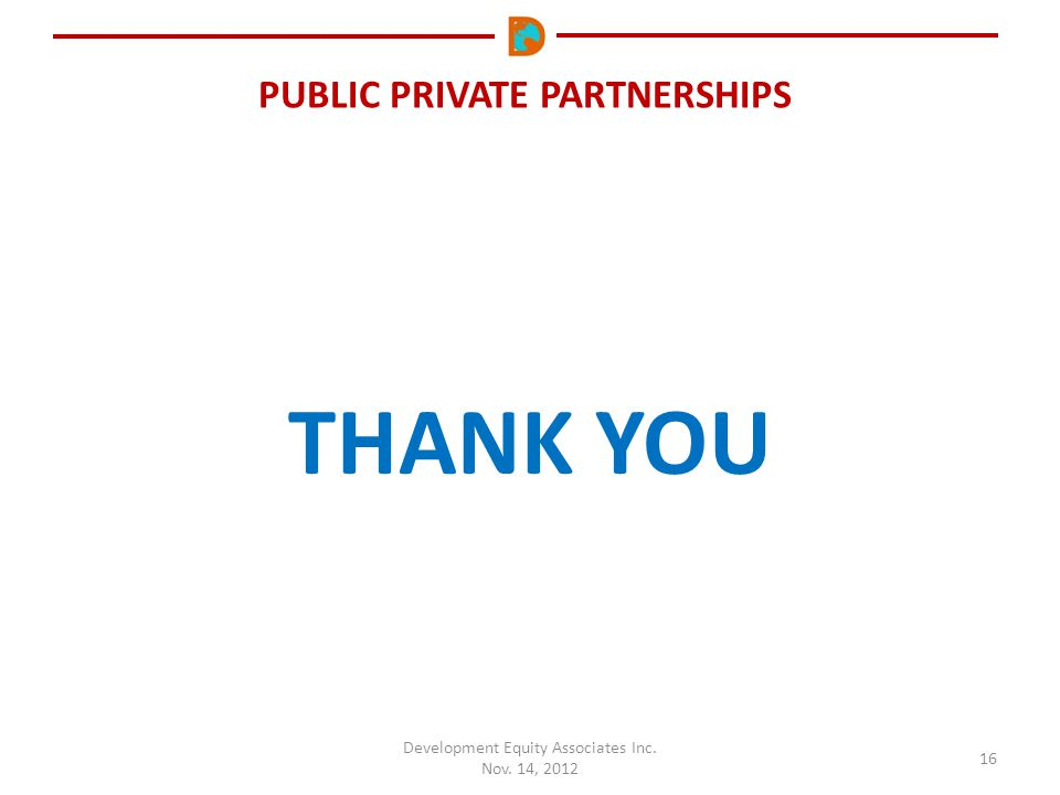 PUBLIC PRIVATE PARTNERSHIPS Development Equity Associates Inc. Nov. 14, 2012 16 THANK YOU