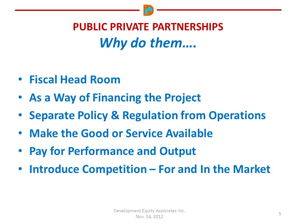 PUBLIC PRIVATE PARTNERSHIPS Why do them…. Development Equity Associates Inc. Nov. 14, 2012 5 Fiscal Head Room As a Way of Financing the Project Separa