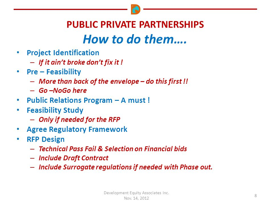 PUBLIC PRIVATE PARTNERSHIPS How to do them…. Development Equity Associates Inc. Nov. 14, 2012 8 Project Identification – If it ain't broke don't fix i