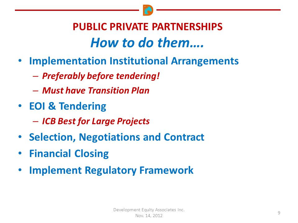 PUBLIC PRIVATE PARTNERSHIPS How to do them…. Development Equity Associates Inc. Nov. 14, 2012 9 Implementation Institutional Arrangements – Preferably