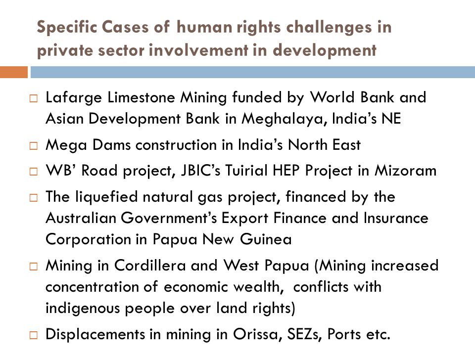 Specific Cases of human rights challenges in private sector involvement in development  Lafarge Limestone Mining funded by World Bank and Asian Development Bank in Meghalaya, India's NE  Mega Dams construction in India's North East  WB' Road project, JBIC's Tuirial HEP Project in Mizoram  The liquefied natural gas project, financed by the Australian Government's Export Finance and Insurance Corporation in Papua New Guinea  Mining in Cordillera and West Papua (Mining increased concentration of economic wealth, conflicts with indigenous people over land rights)  Displacements in mining in Orissa, SEZs, Ports etc.