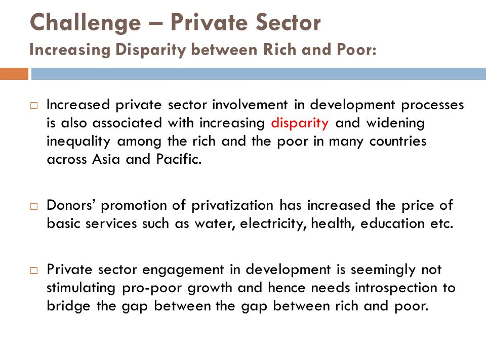 Challenge – Private Sector Increasing Disparity between Rich and Poor:  Increased private sector involvement in development processes is also associated with increasing disparity and widening inequality among the rich and the poor in many countries across Asia and Pacific.