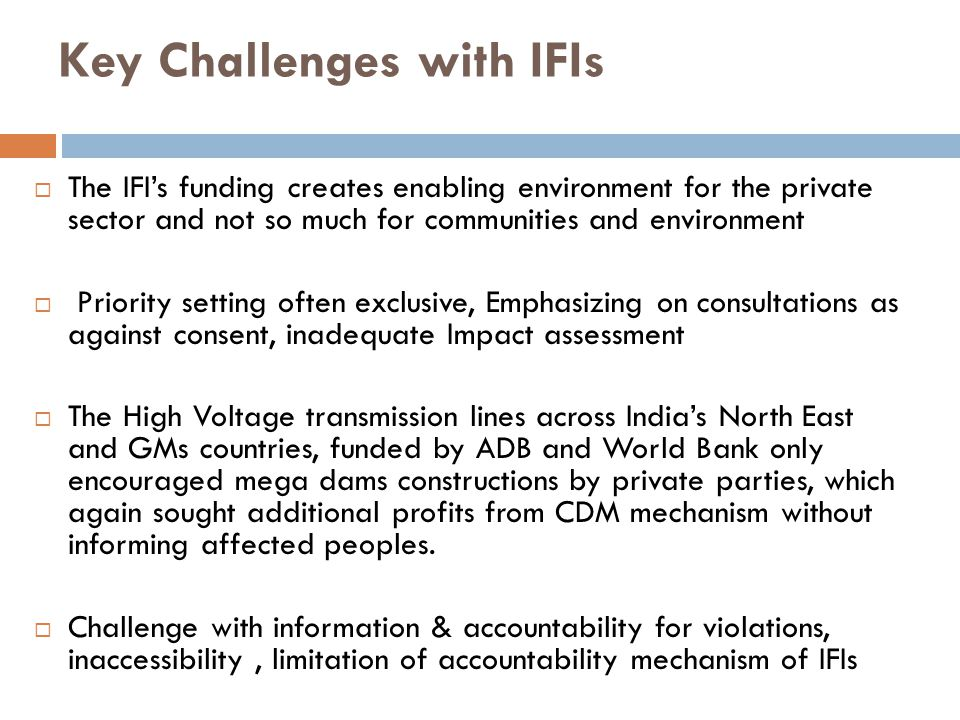 Key Challenges with IFIs  The IFI's funding creates enabling environment for the private sector and not so much for communities and environment  Pri