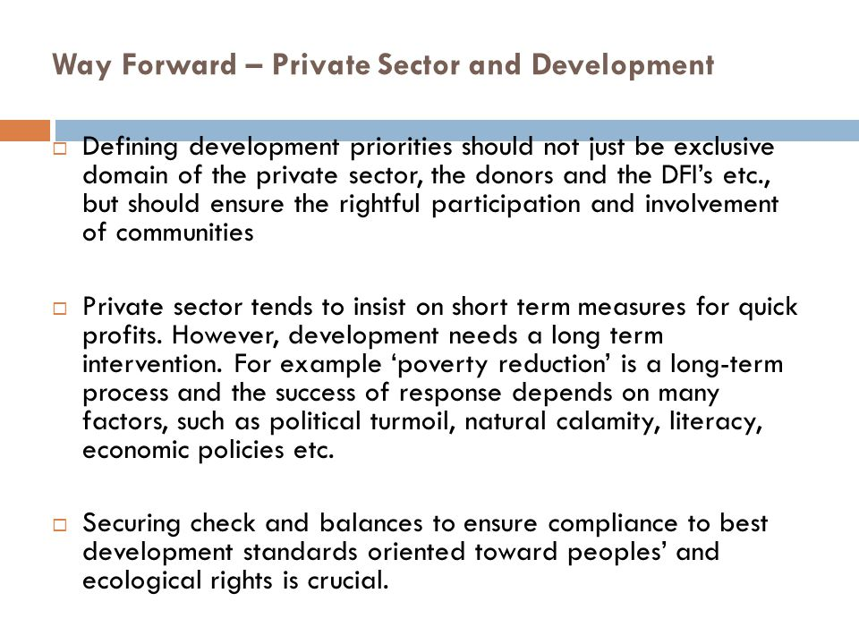 Way Forward – Private Sector and Development  Defining development priorities should not just be exclusive domain of the private sector, the donors a