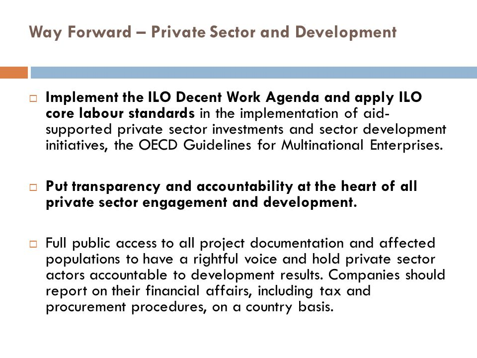 Way Forward – Private Sector and Development  Implement the ILO Decent Work Agenda and apply ILO core labour standards in the implementation of aid-