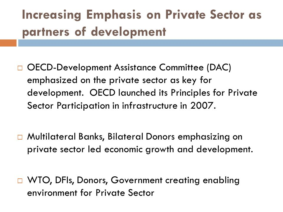 Increasing Emphasis on Private Sector as partners of development  OECD-Development Assistance Committee (DAC) emphasized on the private sector as key for development.
