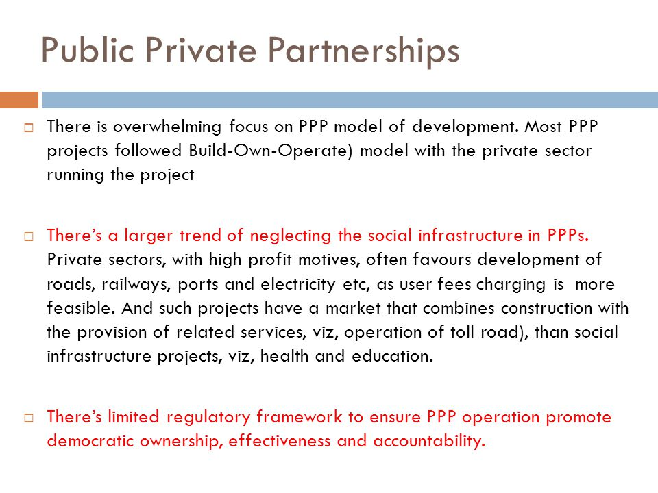 Public Private Partnerships  There is overwhelming focus on PPP model of development. Most PPP projects followed Build-Own-Operate) model with the pr