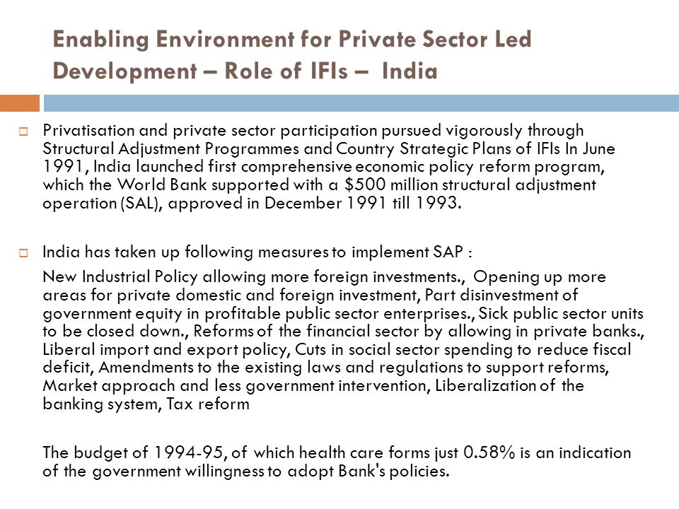 Enabling Environment for Private Sector Led Development – Role of IFIs – India  Privatisation and private sector participation pursued vigorously through Structural Adjustment Programmes and Country Strategic Plans of IFIs In June 1991, India launched first comprehensive economic policy reform program, which the World Bank supported with a $500 million structural adjustment operation (SAL), approved in December 1991 till 1993.
