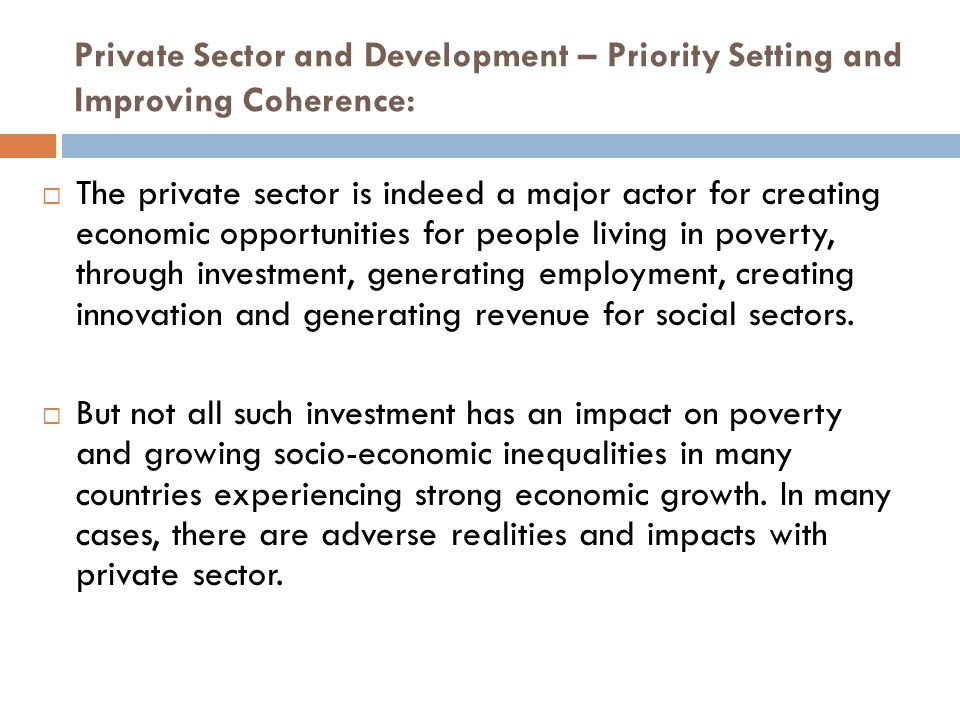Private Sector and Development – Priority Setting and Improving Coherence:  The private sector is indeed a major actor for creating economic opportunities for people living in poverty, through investment, generating employment, creating innovation and generating revenue for social sectors.