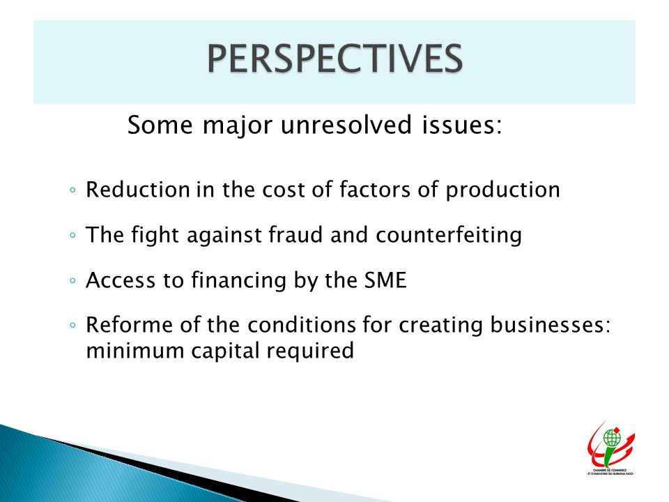 Some major unresolved issues: ◦ Reduction in the cost of factors of production ◦ The fight against fraud and counterfeiting ◦ Access to financing by the SME ◦ Reforme of the conditions for creating businesses: minimum capital required