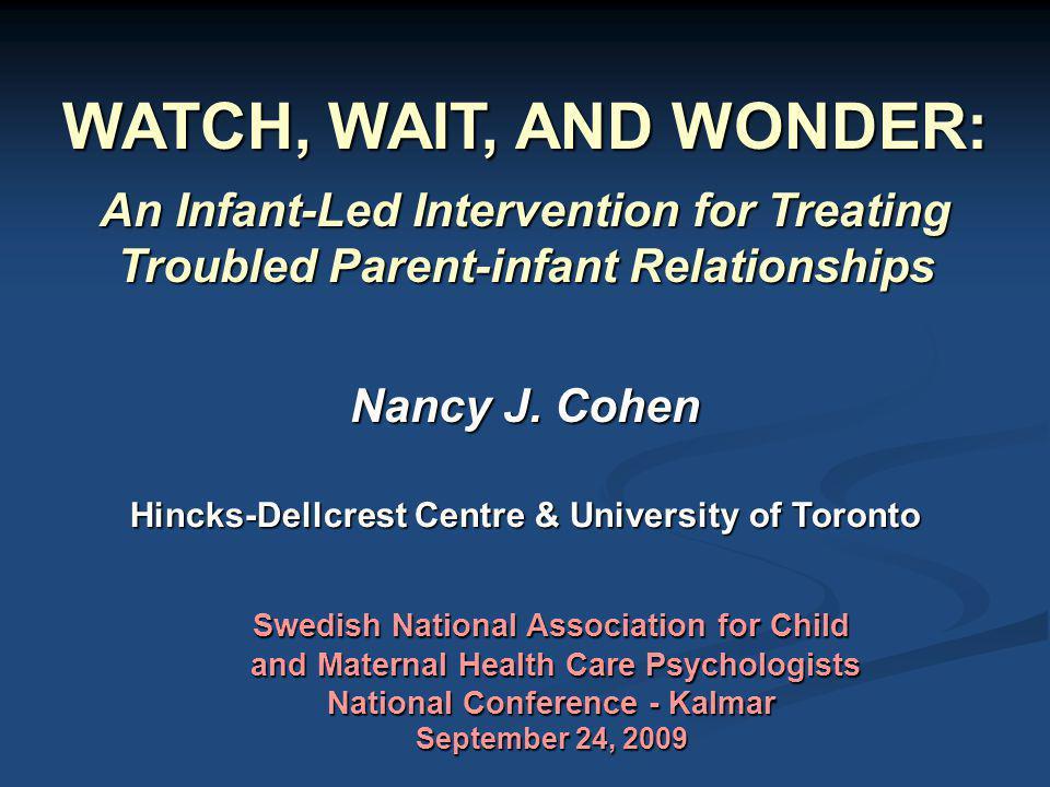 WATCH, WAIT, AND WONDER: An Infant-Led Intervention for Treating Troubled Parent-infant Relationships Nancy J. Cohen Hincks-Dellcrest Centre & Univers