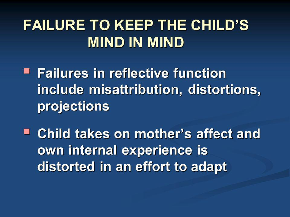 FAILURE TO KEEP THE CHILD'S MIND IN MIND  Failures in reflective function include misattribution, distortions, projections  Child takes on mother's