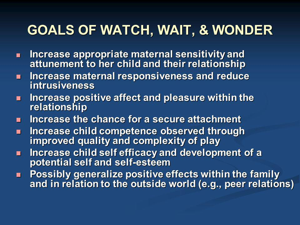 GOALS OF WATCH, WAIT, & WONDER Increase appropriate maternal sensitivity and attunement to her child and their relationship Increase appropriate mater