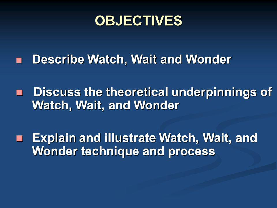 GOALS OF WATCH, WAIT, & WONDER Increase appropriate maternal sensitivity and attunement to her child and their relationship Increase appropriate maternal sensitivity and attunement to her child and their relationship Increase maternal responsiveness and reduce intrusiveness Increase maternal responsiveness and reduce intrusiveness Increase positive affect and pleasure within the relationship Increase positive affect and pleasure within the relationship Increase the chance for a secure attachment Increase the chance for a secure attachment Increase child competence observed through improved quality and complexity of play Increase child competence observed through improved quality and complexity of play Increase child self efficacy and development of a potential self and self-esteem Increase child self efficacy and development of a potential self and self-esteem Possibly generalize positive effects within the family and in relation to the outside world (e.g., peer relations) Possibly generalize positive effects within the family and in relation to the outside world (e.g., peer relations)