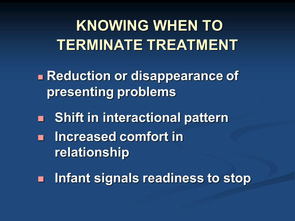 KNOWING WHEN TO TERMINATE TREATMENT KNOWING WHEN TO TERMINATE TREATMENT Reduction or disappearance of presenting problems Reduction or disappearance o