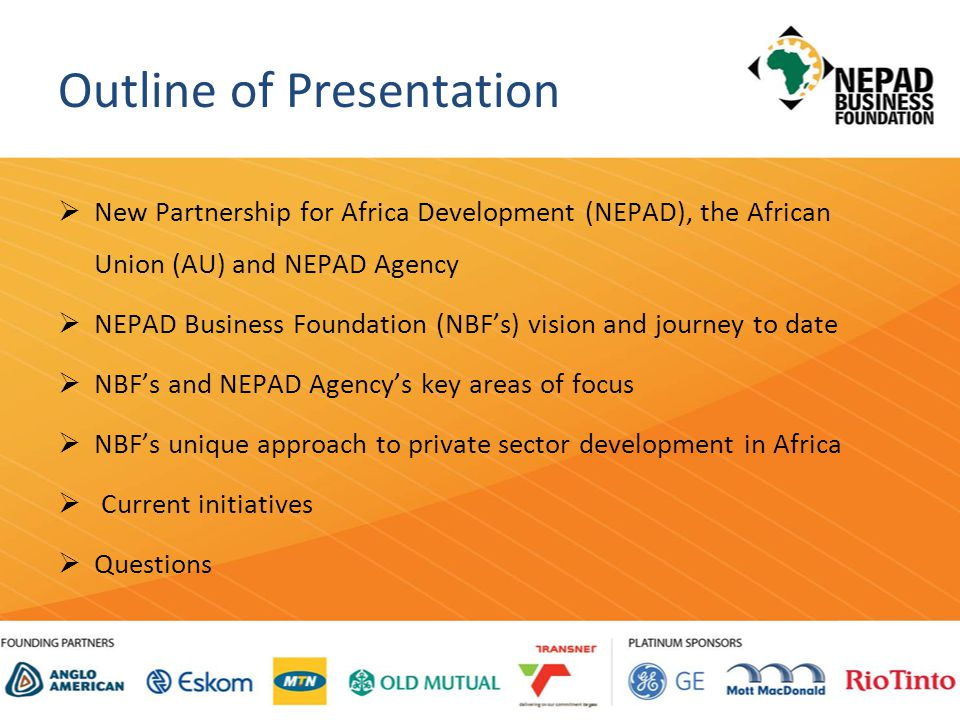 Outline of Presentation  New Partnership for Africa Development (NEPAD), the African Union (AU) and NEPAD Agency  NEPAD Business Foundation (NBF's) vision and journey to date  NBF's and NEPAD Agency's key areas of focus  NBF's unique approach to private sector development in Africa  Current initiatives  Questions