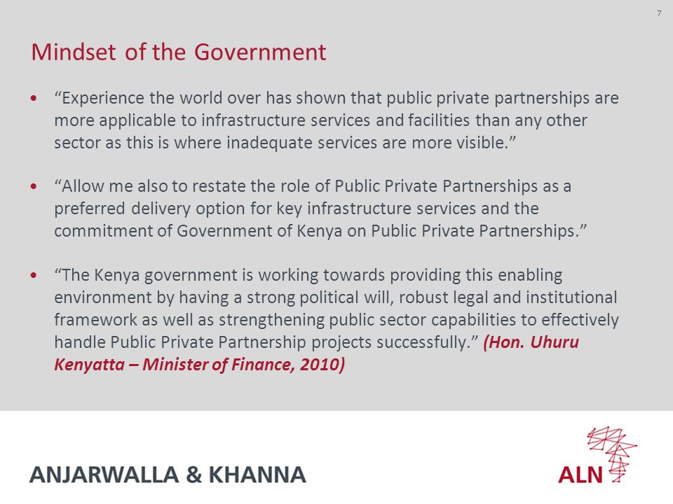 Mindset of the Government Experience the world over has shown that public private partnerships are more applicable to infrastructure services and facilities than any other sector as this is where inadequate services are more visible. Allow me also to restate the role of Public Private Partnerships as a preferred delivery option for key infrastructure services and the commitment of Government of Kenya on Public Private Partnerships. The Kenya government is working towards providing this enabling environment by having a strong political will, robust legal and institutional framework as well as strengthening public sector capabilities to effectively handle Public Private Partnership projects successfully. (Hon.