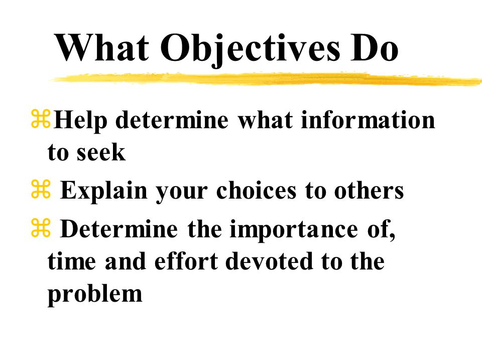 What Objectives Do zHelp determine what information to seek z Explain your choices to others z Determine the importance of, time and effort devoted to the problem