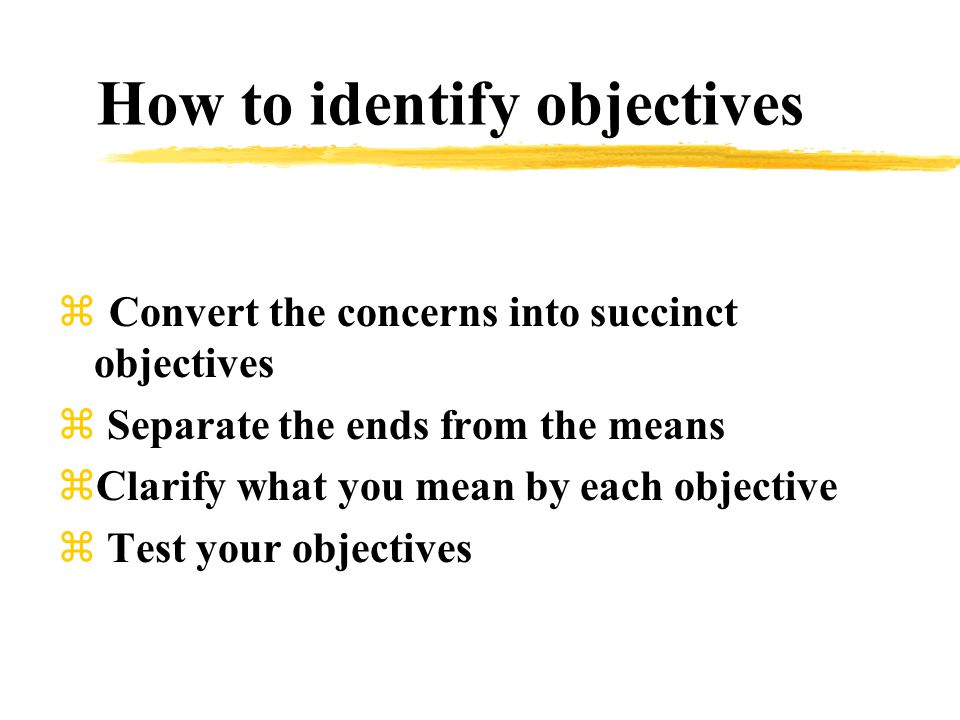 How to identify objectives  Convert the concerns into succinct objectives z Separate the ends from the means zClarify what you mean by each objective  Test your objectives